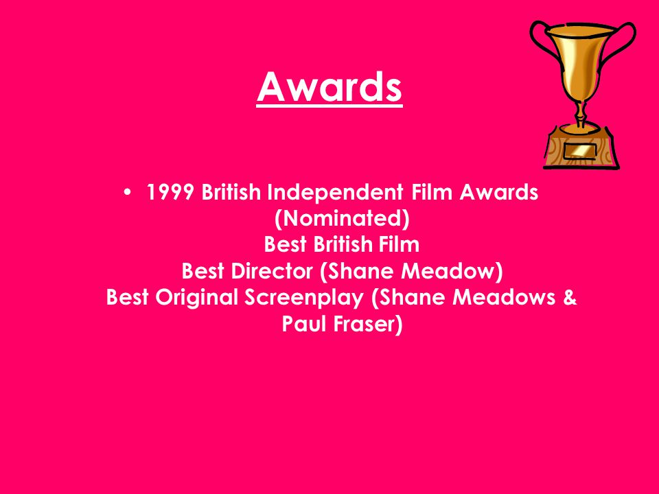Awards 1999 British Independent Film Awards (Nominated) Best British Film Best Director (Shane Meadow) Best Original Screenplay (Shane Meadows & Paul