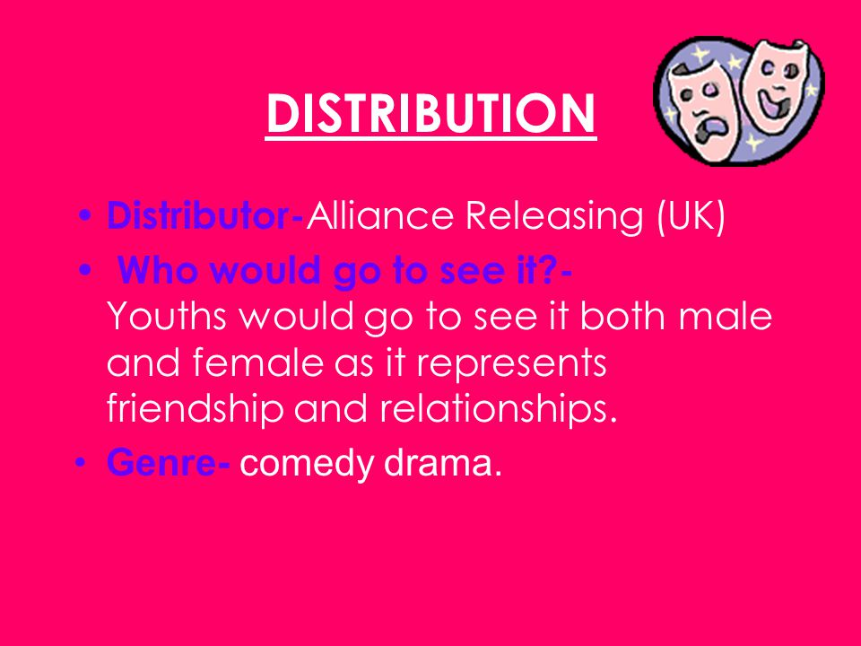 DISTRIBUTION Distributor- Alliance Releasing (UK) Who would go to see it?- Youths would go to see it both male and female as it represents friendship