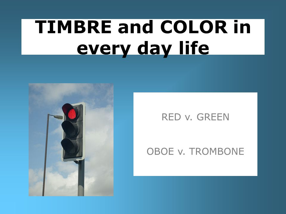 TIMBRE and COLOR in every day life RED v. GREEN OBOE v. TROMBONE