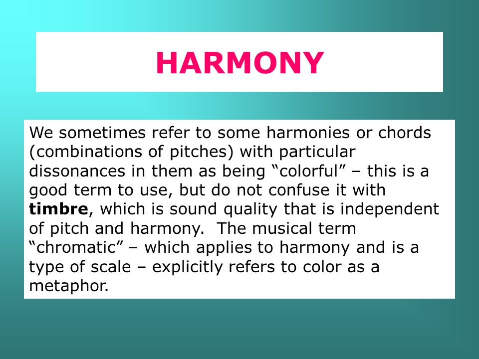 HARMONY We sometimes refer to some harmonies or chords (combinations of pitches) with particular dissonances in them as being colorful – this is a good term to use, but do not confuse it with timbre, which is sound quality that is independent of pitch and harmony.