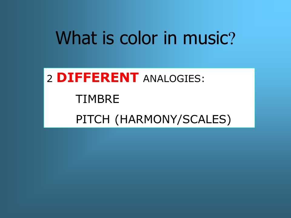 What is color in music 2 DIFFERENT ANALOGIES: TIMBRE PITCH (HARMONY/SCALES)