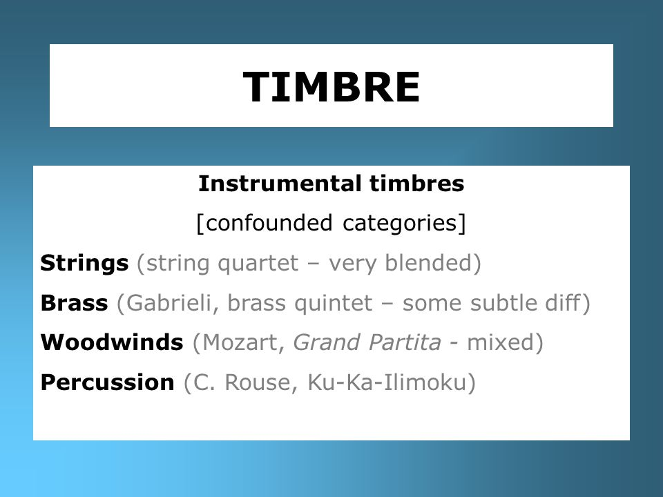 TIMBRE Instrumental timbres [confounded categories] Strings (string quartet – very blended) Brass (Gabrieli, brass quintet – some subtle diff) Woodwinds (Mozart, Grand Partita - mixed) Percussion (C.