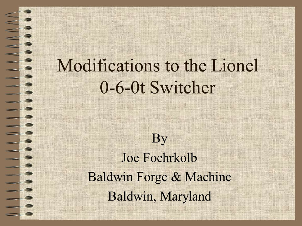 Modifications to the Lionel 0-6-0t Switcher By Joe Foehrkolb Baldwin Forge & Machine Baldwin, Maryland