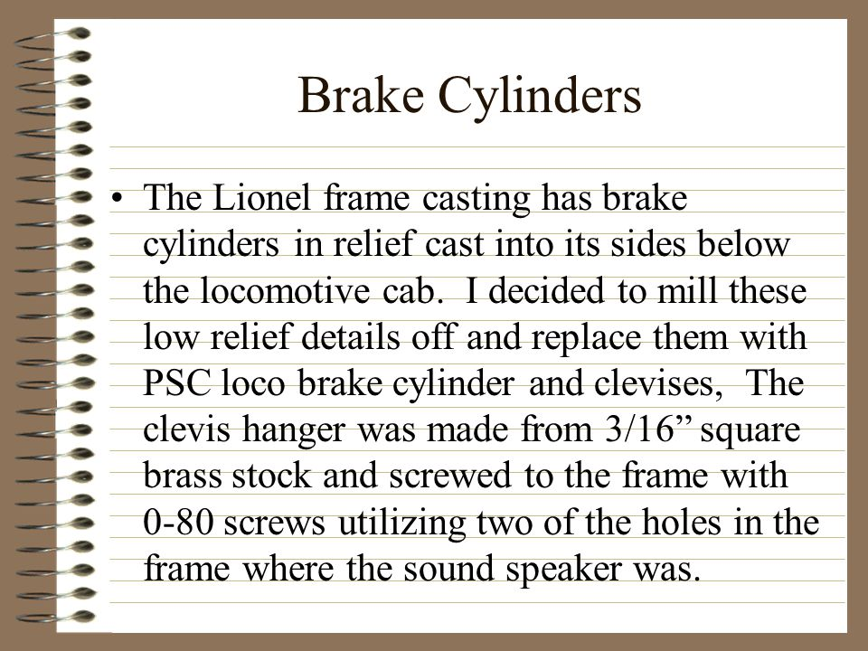 Brake Cylinders The Lionel frame casting has brake cylinders in relief cast into its sides below the locomotive cab.