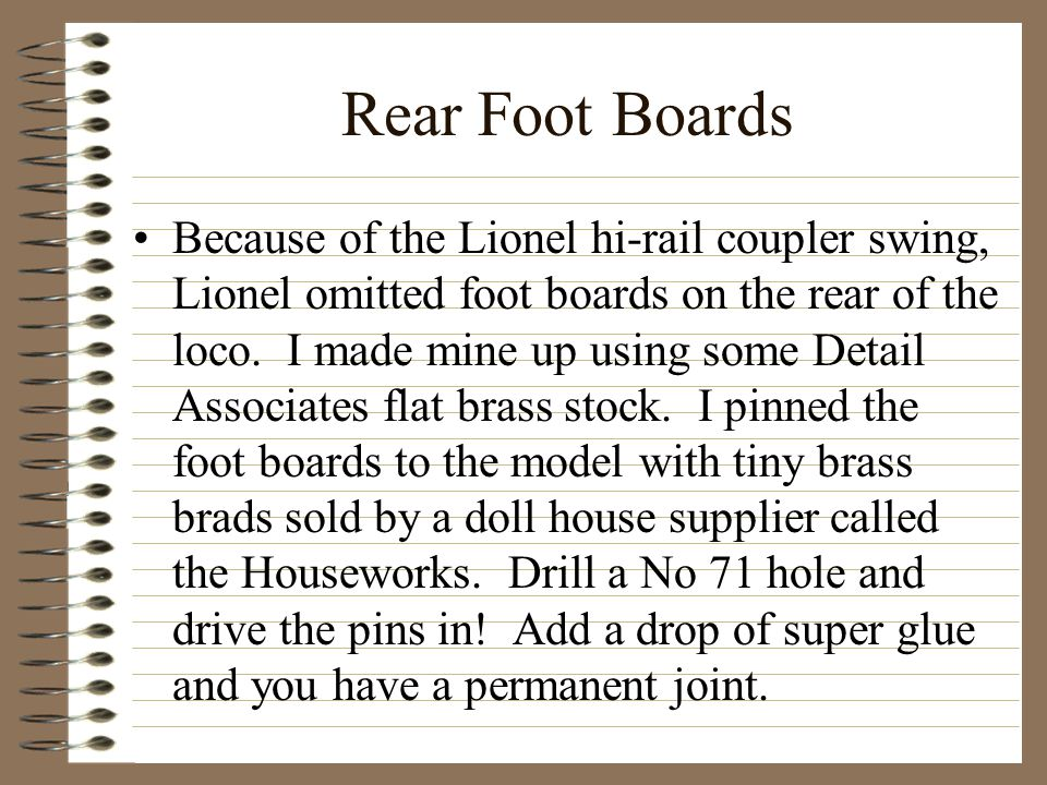 Rear Foot Boards Because of the Lionel hi-rail coupler swing, Lionel omitted foot boards on the rear of the loco. I made mine up using some Detail Ass