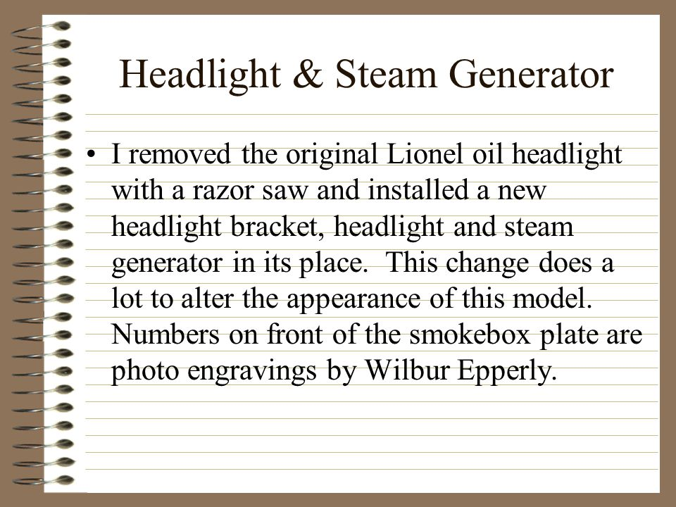 Headlight & Steam Generator I removed the original Lionel oil headlight with a razor saw and installed a new headlight bracket, headlight and steam generator in its place.