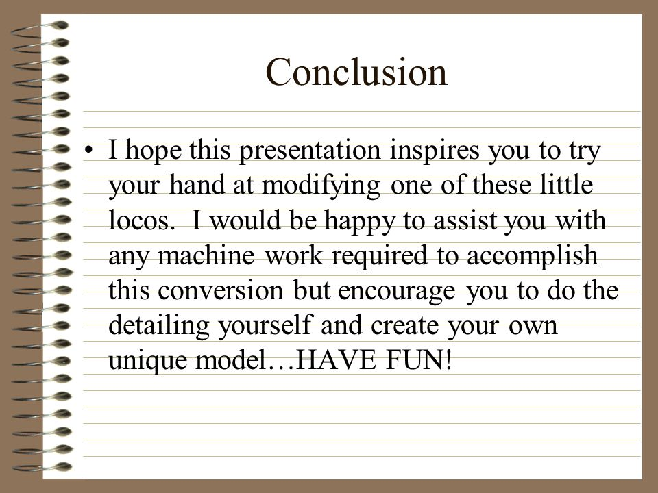 Conclusion I hope this presentation inspires you to try your hand at modifying one of these little locos.