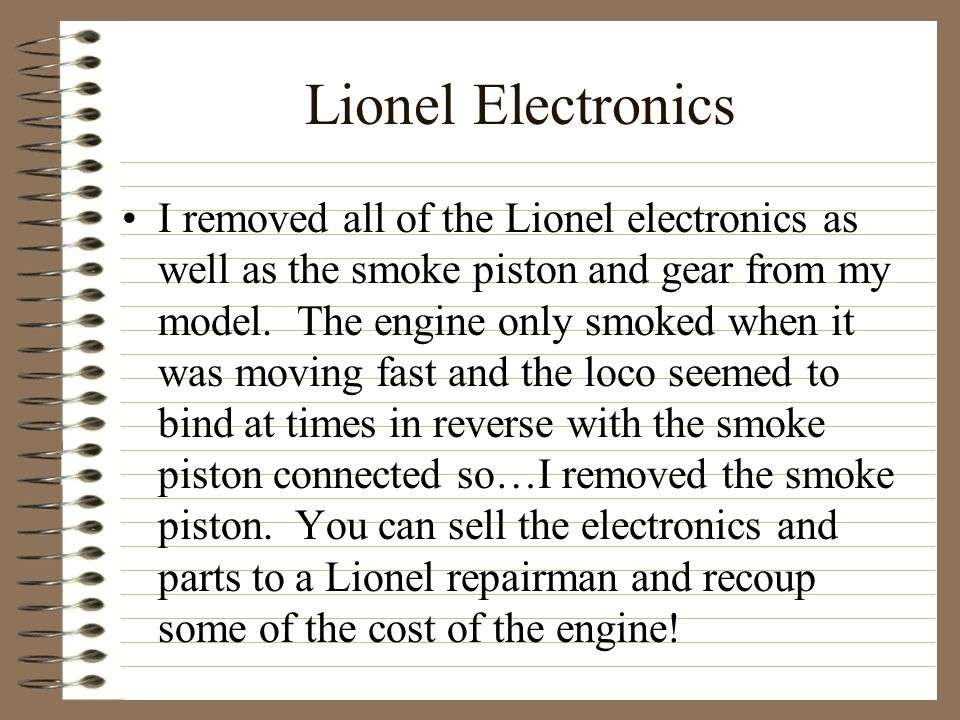 Lionel Electronics I removed all of the Lionel electronics as well as the smoke piston and gear from my model.