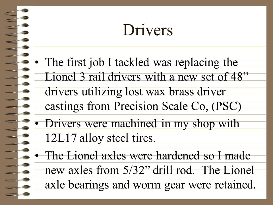 Drivers The first job I tackled was replacing the Lionel 3 rail drivers with a new set of 48 drivers utilizing lost wax brass driver castings from Precision Scale Co, (PSC) Drivers were machined in my shop with 12L17 alloy steel tires.