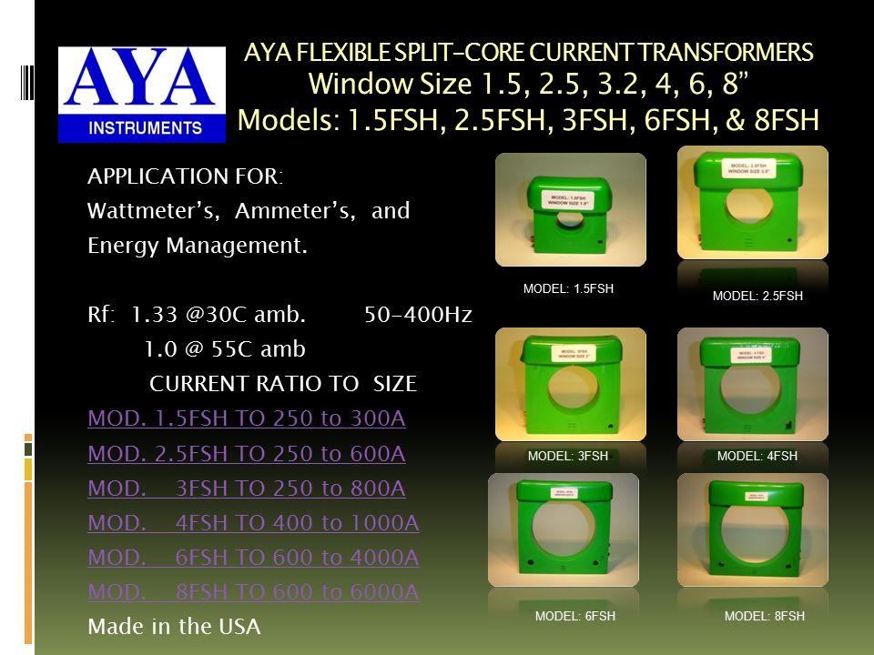 AYA FLEXIBLE SPLIT-CORE CURRENT TRANSFORMERS Window Size 1.5, 2.5, 3.2, 4, 6, 8 Models: 1.5FSH, 2.5FSH, 3FSH, 6FSH, & 8FSH APPLICATION FOR: Wattmeter's, Ammeter's, and Energy Management.