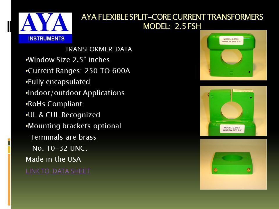 AYA FLEXIBLE SPLIT-CORE CURRENT TRANSFORMERS MODEL: 2.5 FSH TRANSFORMER DATA Window Size 2.5 inches Current Ranges: 250 TO 600A Fully encapsulated Indoor/outdoor Applications RoHs Compliant UL & CUL Recognized Mounting brackets optional Terminals are brass No.
