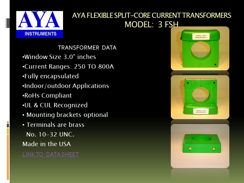 AYA FLEXIBLE SPLIT-CORE CURRENT TRANSFORMERS MODEL: 3 FSH TRANSFORMER DATA Window Size 3.0 inches Current Ranges: 250 TO 800A Fully encapsulated Indoor/outdoor Applications RoHs Compliant UL & CUL Recognized Mounting brackets optional Terminals are brass No.