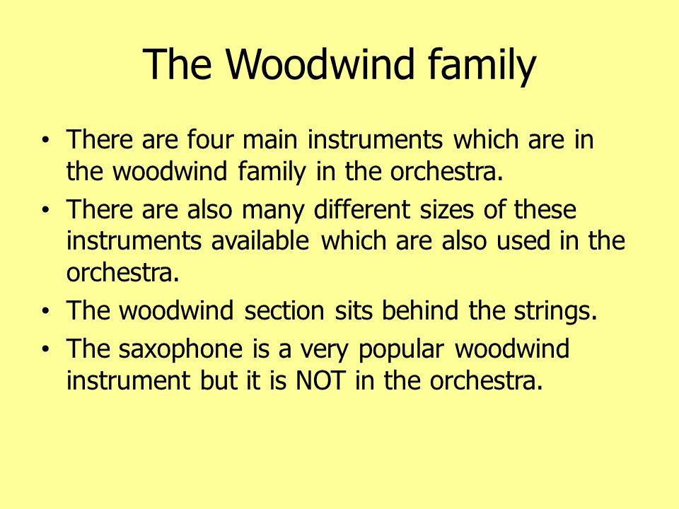 The Woodwind family cont ' d The four woodwind instruments are: Flute (piccolo) Oboe (Cor Anglais) Clarinet (Bass Clarinet) Bassoon (Contra Bassoon) The flute is the highest pitched instrument and the bassoon is the lowest.