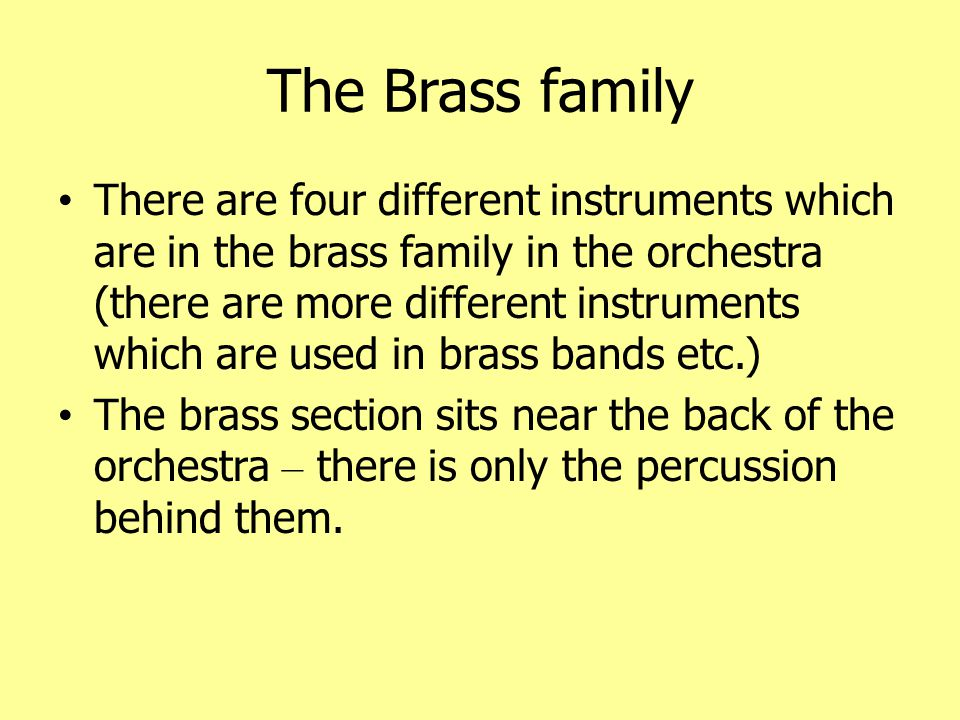 The Brass family cont ' d The four brass instruments are: Trumpet French Horn Trombone Tuba The trumpet is the highest pitch and the tuba is the lowest.