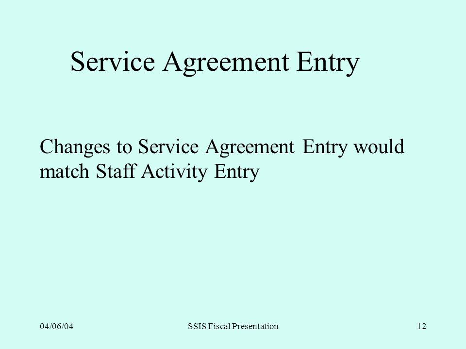 04/06/04SSIS Fiscal Presentation12 Service Agreement Entry Changes to Service Agreement Entry would match Staff Activity Entry