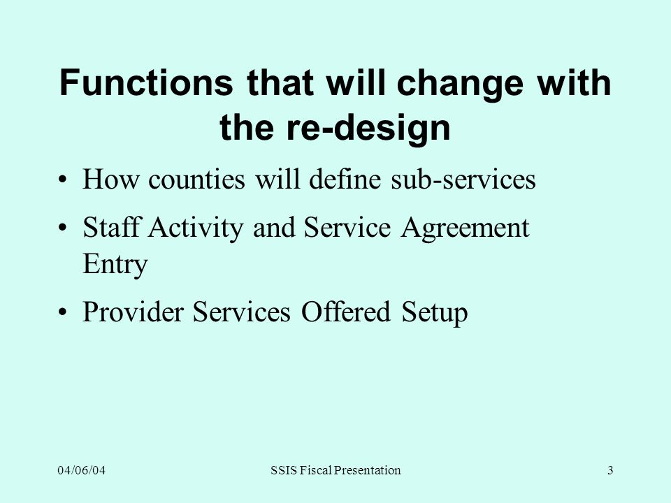 04/06/04SSIS Fiscal Presentation3 Functions that will change with the re-design How counties will define sub-services Staff Activity and Service Agree