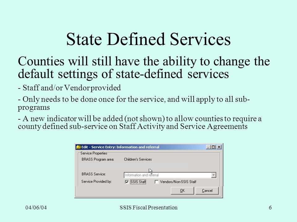 04/06/04SSIS Fiscal Presentation6 State Defined Services Counties will still have the ability to change the default settings of state-defined services