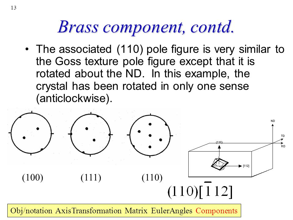13 Brass component, contd. (100)(111)(110) Obj/notation AxisTransformation Matrix EulerAngles Components The associated (110) pole figure is very simi