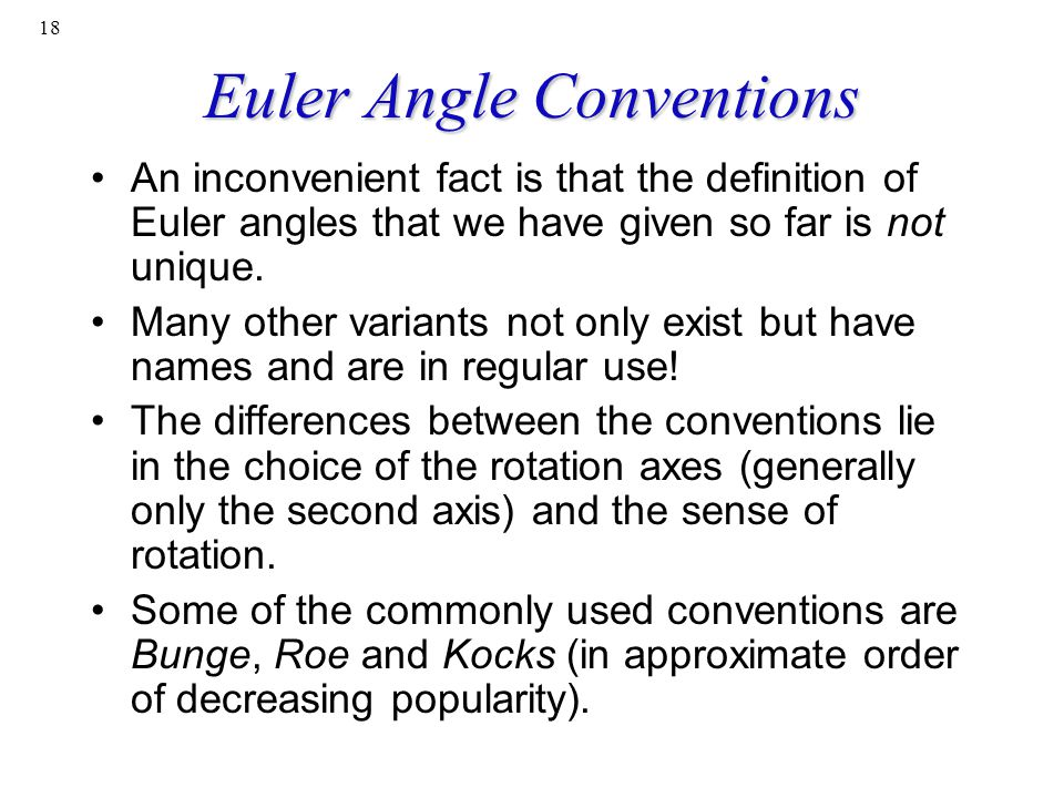 18 Euler Angle Conventions An inconvenient fact is that the definition of Euler angles that we have given so far is not unique. Many other variants no