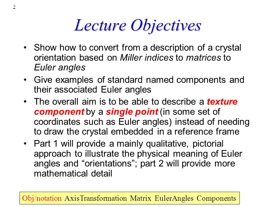 2 Lecture Objectives Show how to convert from a description of a crystal orientation based on Miller indices to matrices to Euler angles Give examples