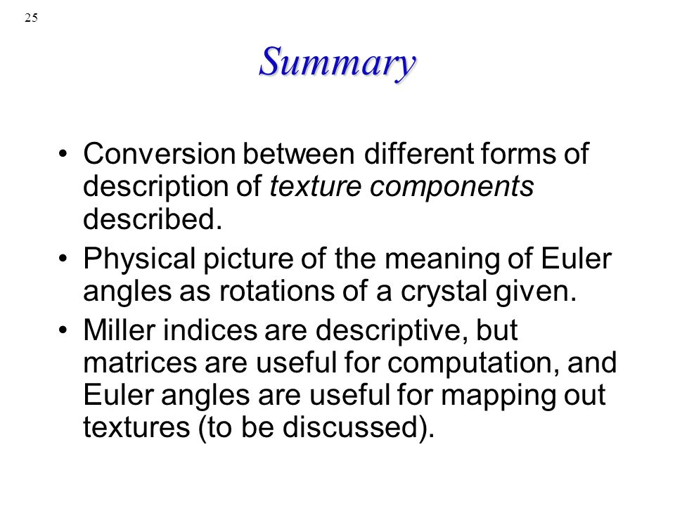 25 Summary Conversion between different forms of description of texture components described. Physical picture of the meaning of Euler angles as rotat