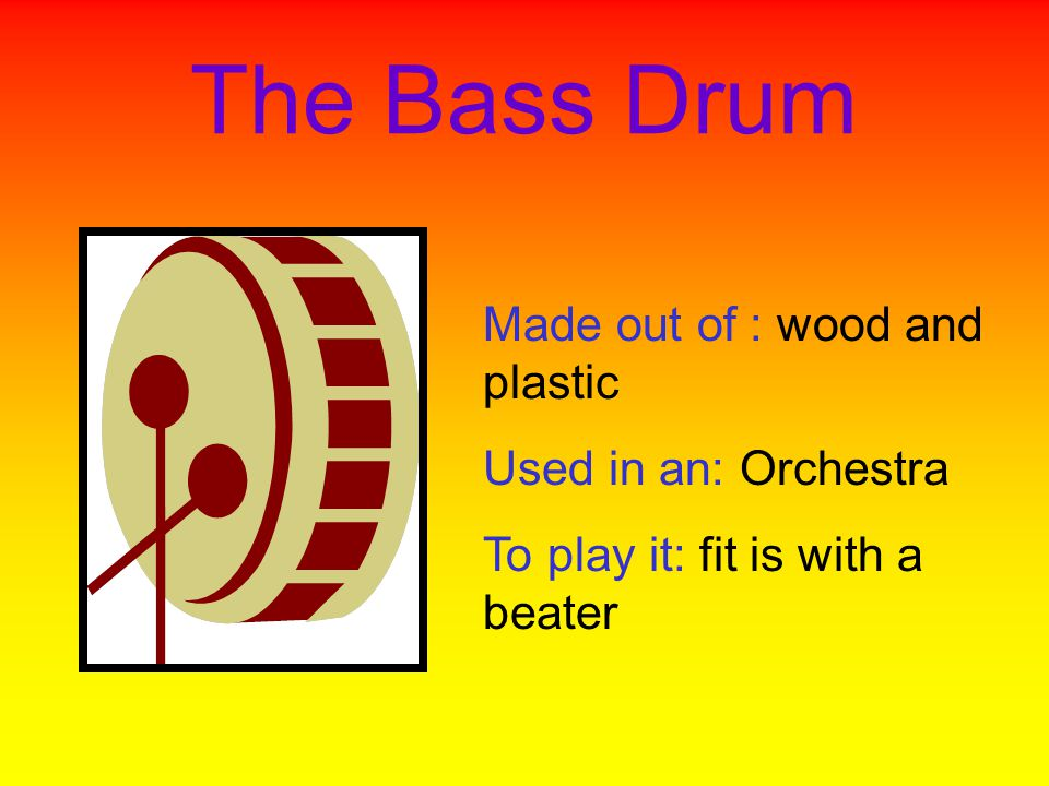 The Bass Drum Made out of : wood and plastic Used in an: Orchestra To play it: fit is with a beater