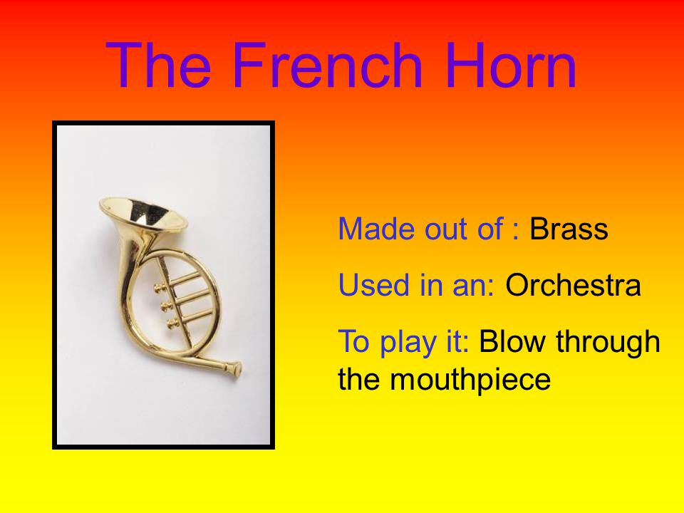 The French Horn Made out of : Brass Used in an: Orchestra To play it: Blow through the mouthpiece