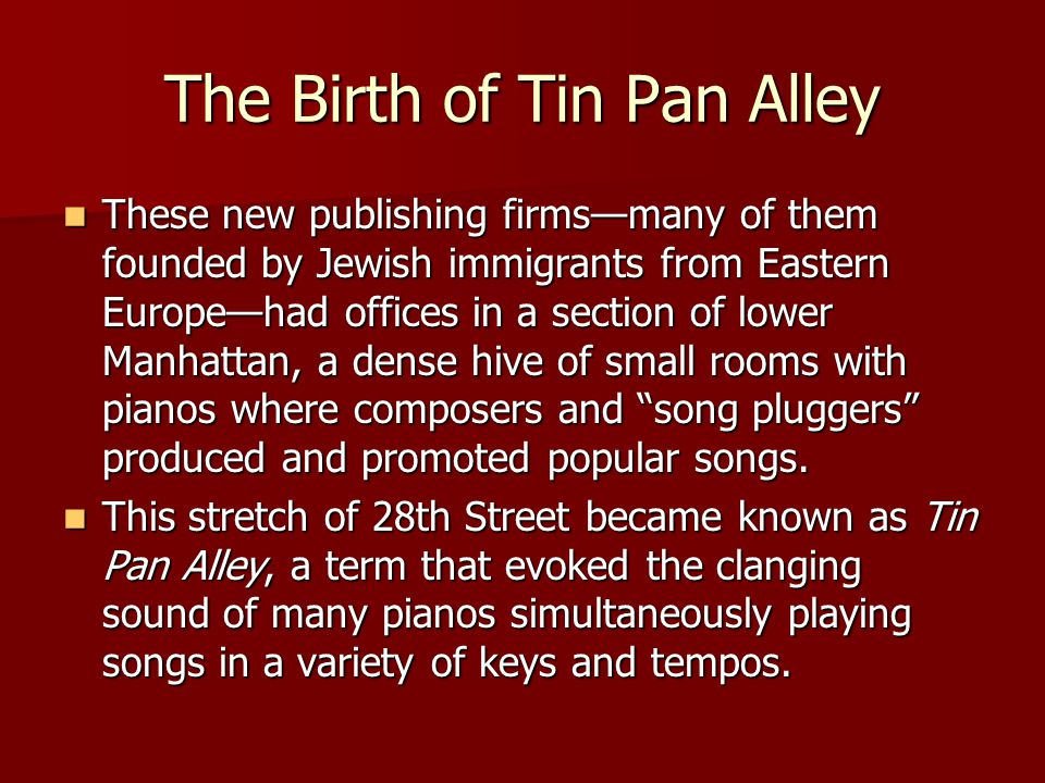 The Birth of Tin Pan Alley These new publishing firms—many of them founded by Jewish immigrants from Eastern Europe—had offices in a section of lower Manhattan, a dense hive of small rooms with pianos where composers and song pluggers produced and promoted popular songs.