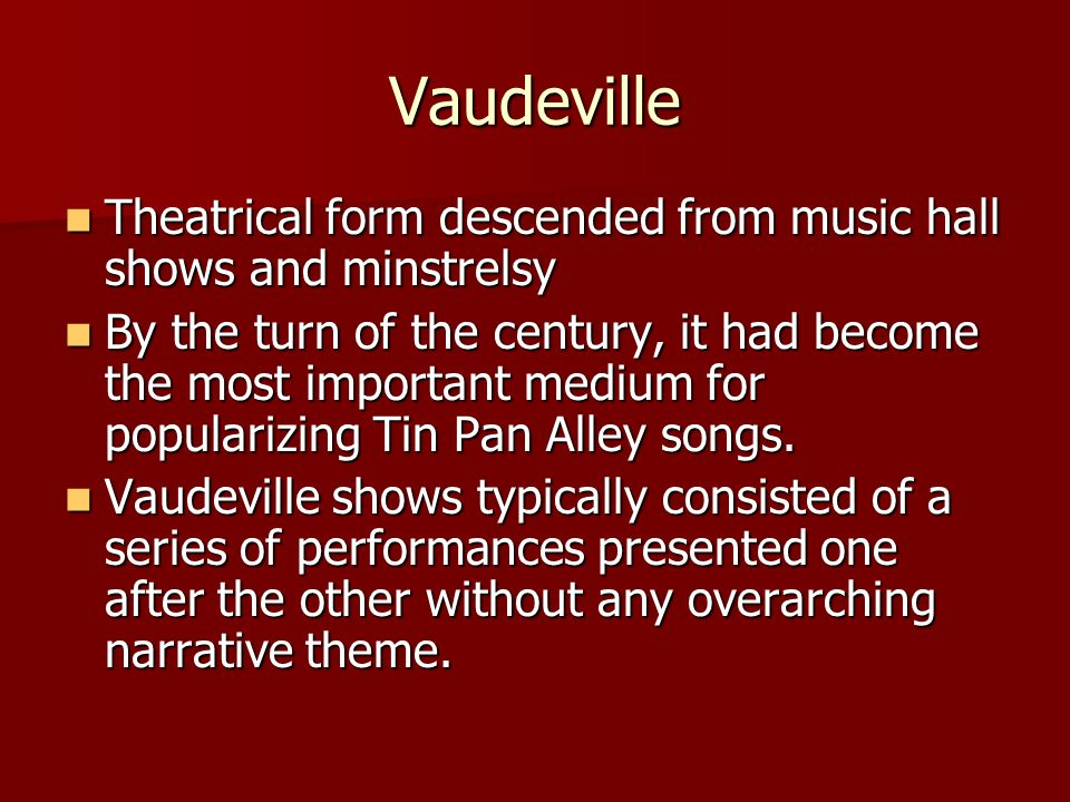 Vaudeville Theatrical form descended from music hall shows and minstrelsy Theatrical form descended from music hall shows and minstrelsy By the turn of the century, it had become the most important medium for popularizing Tin Pan Alley songs.