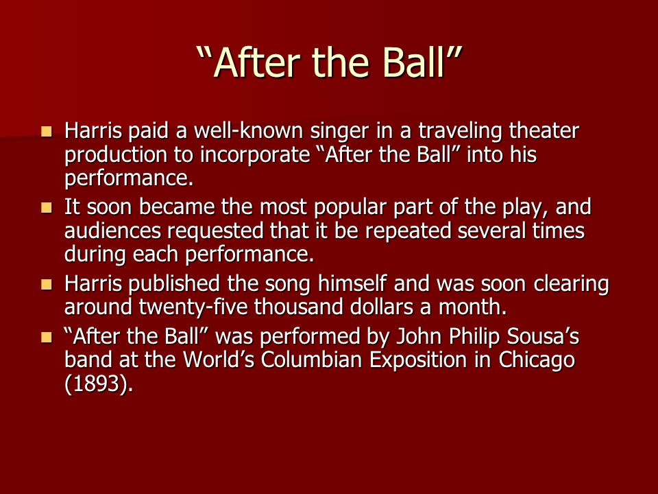 After the Ball Harris paid a well-known singer in a traveling theater production to incorporate After the Ball into his performance.