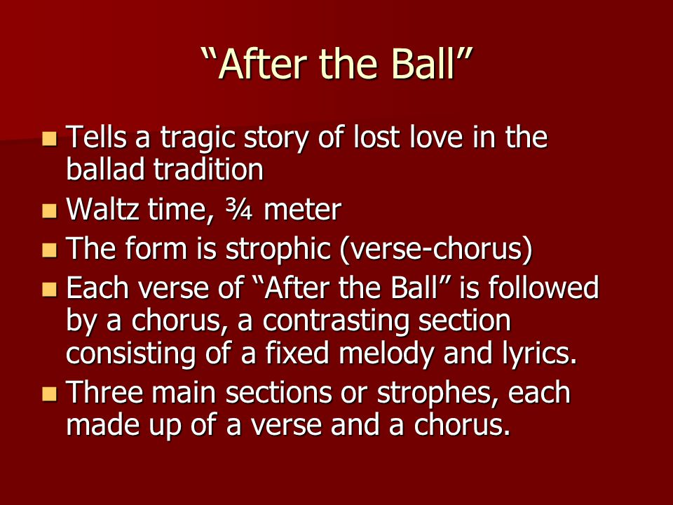 After the Ball Tells a tragic story of lost love in the ballad tradition Tells a tragic story of lost love in the ballad tradition Waltz time, ¾ meter Waltz time, ¾ meter The form is strophic (verse-chorus) The form is strophic (verse-chorus) Each verse of After the Ball is followed by a chorus, a contrasting section consisting of a fixed melody and lyrics.