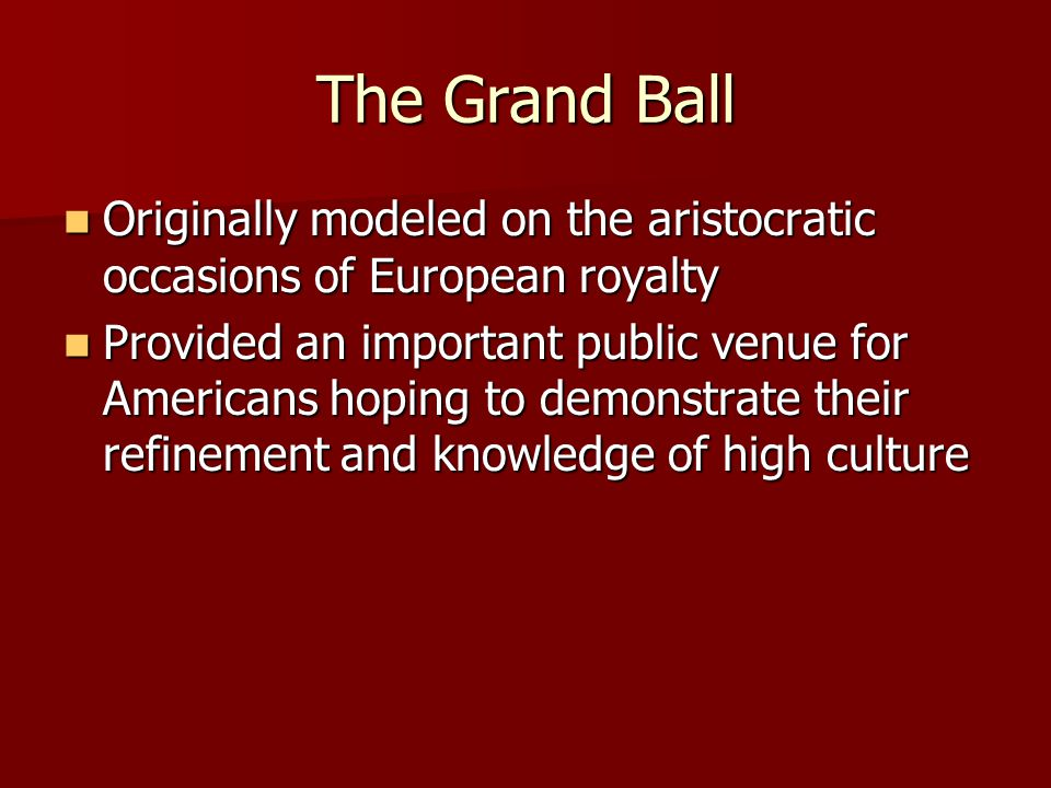 The Grand Ball Originally modeled on the aristocratic occasions of European royalty Originally modeled on the aristocratic occasions of European royalty Provided an important public venue for Americans hoping to demonstrate their refinement and knowledge of high culture Provided an important public venue for Americans hoping to demonstrate their refinement and knowledge of high culture