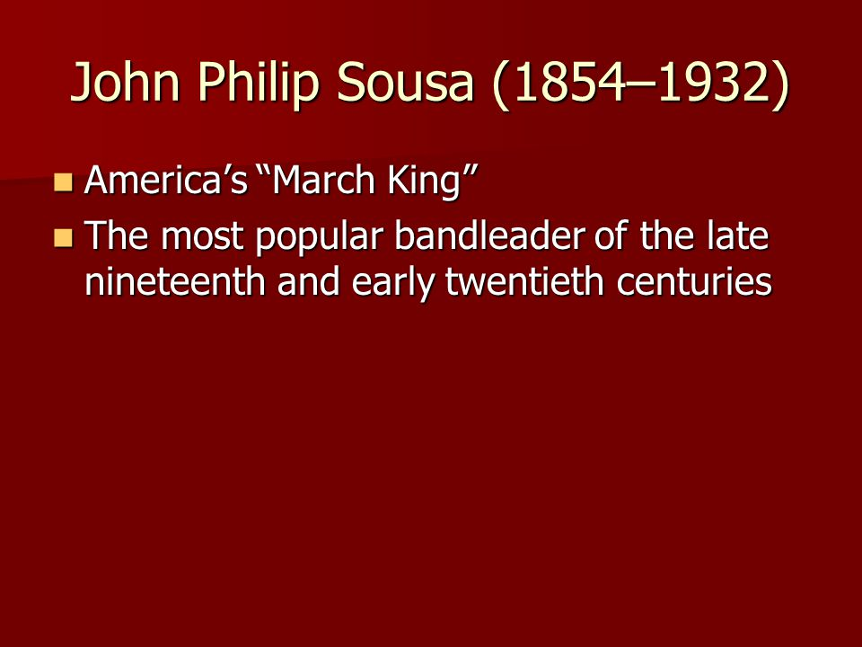 John Philip Sousa (1854–1932) America's March King America's March King The most popular bandleader of the late nineteenth and early twentieth centuries The most popular bandleader of the late nineteenth and early twentieth centuries