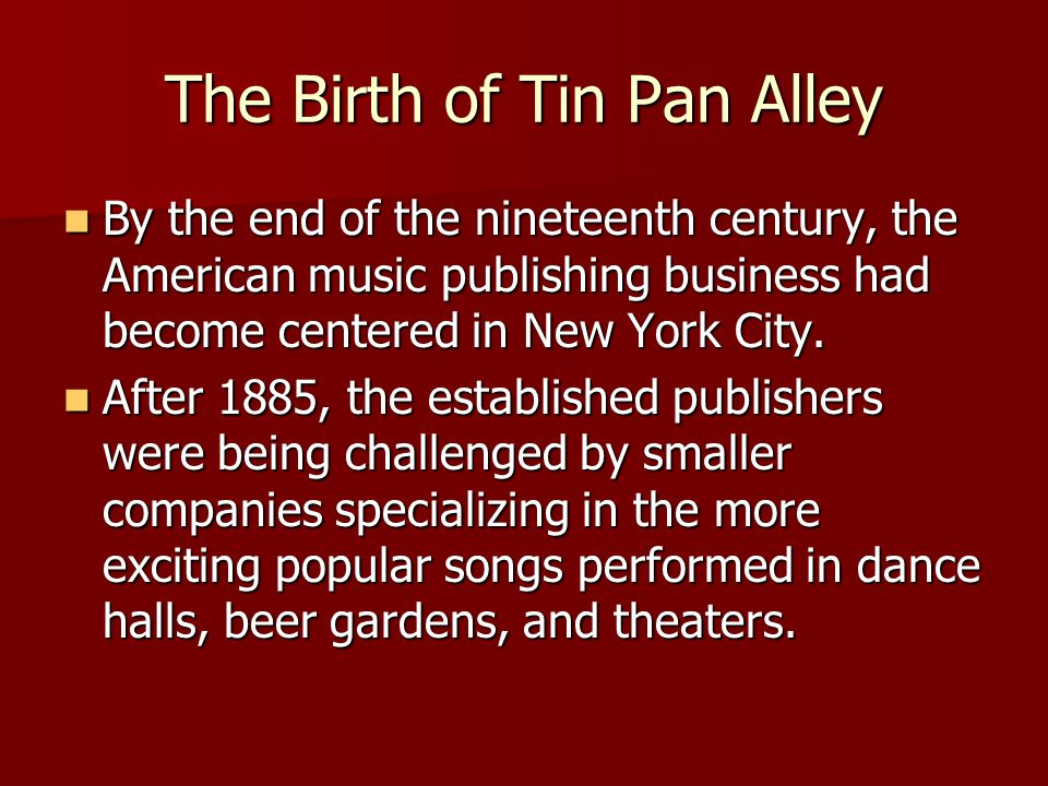 The Birth of Tin Pan Alley By the end of the nineteenth century, the American music publishing business had become centered in New York City.