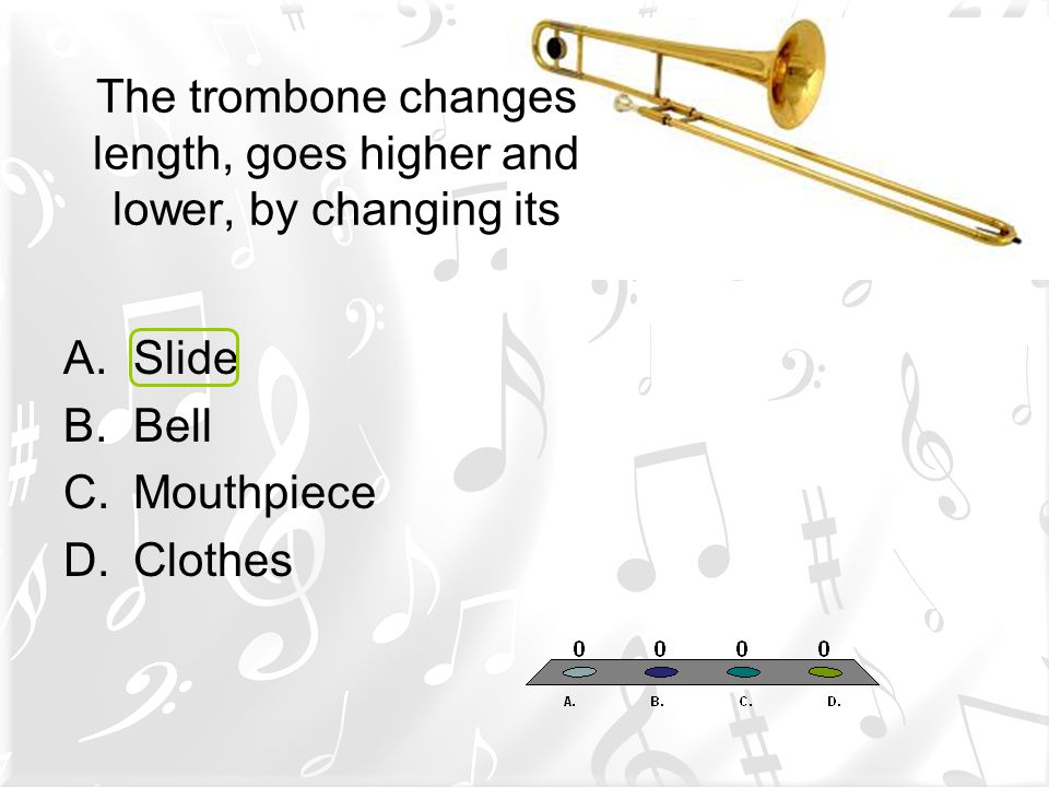 The trombone changes length, goes higher and lower, by changing its A.Slide B.Bell C.Mouthpiece D.Clothes