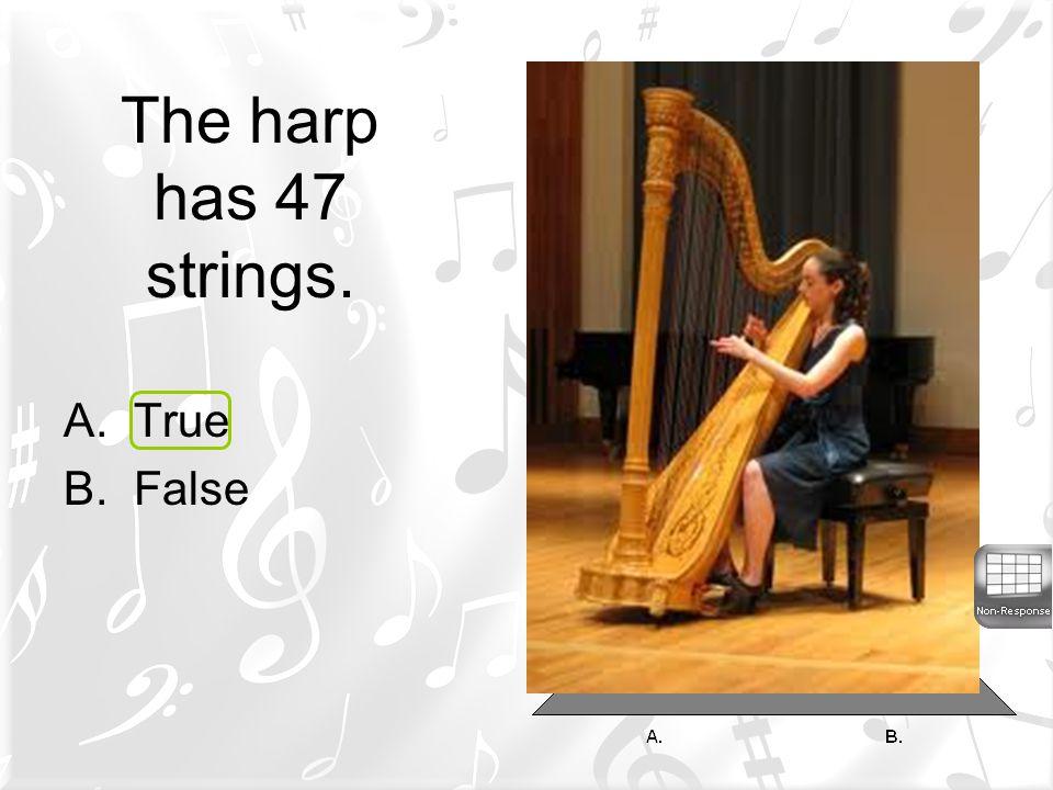 The harp has 47 strings. A.True B.False