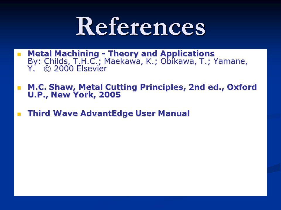 References Metal Machining - Theory and Applications By: Childs, T.H.C.; Maekawa, K.; Obikawa, T.; Yamane, Y.