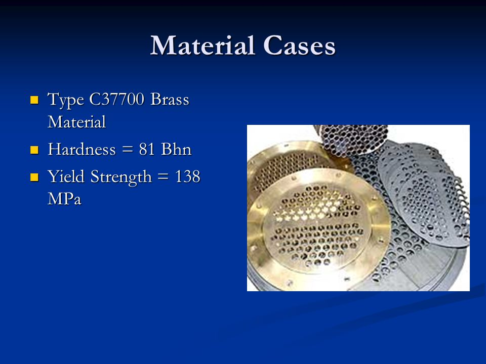 Material Cases Type C37700 Brass Material Type C37700 Brass Material Hardness = 81 Bhn Hardness = 81 Bhn Yield Strength = 138 MPa Yield Strength = 138 MPa