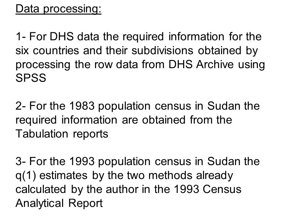 Data processing: 1- For DHS data the required information for the six countries and their subdivisions obtained by processing the row data from DHS Archive using SPSS 2- For the 1983 population census in Sudan the required information are obtained from the Tabulation reports 3- For the 1993 population census in Sudan the q(1) estimates by the two methods already calculated by the author in the 1993 Census Analytical Report
