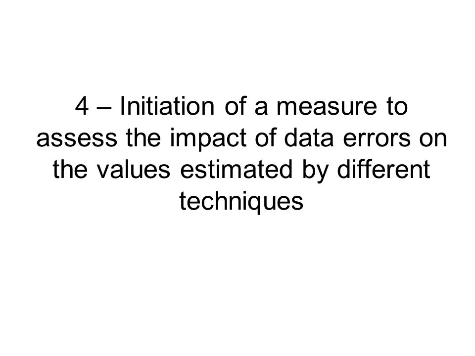 4 – Initiation of a measure to assess the impact of data errors on the values estimated by different techniques