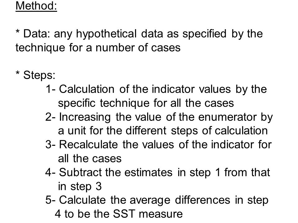 Objectives: * The objective of SST is to measure the risk of data errors on values estimated by different techniques Method: * Data: any hypothetical data as specified by the technique for a number of cases * Steps: 1- Calculation of the indicator values by the specific technique for all the cases 2- Increasing the value of the enumerator by a unit for the different steps of calculation 3- Recalculate the values of the indicator for all the cases 4- Subtract the estimates in step 1 from that in step 3 5- Calculate the average differences in step 4 to be the SST measure