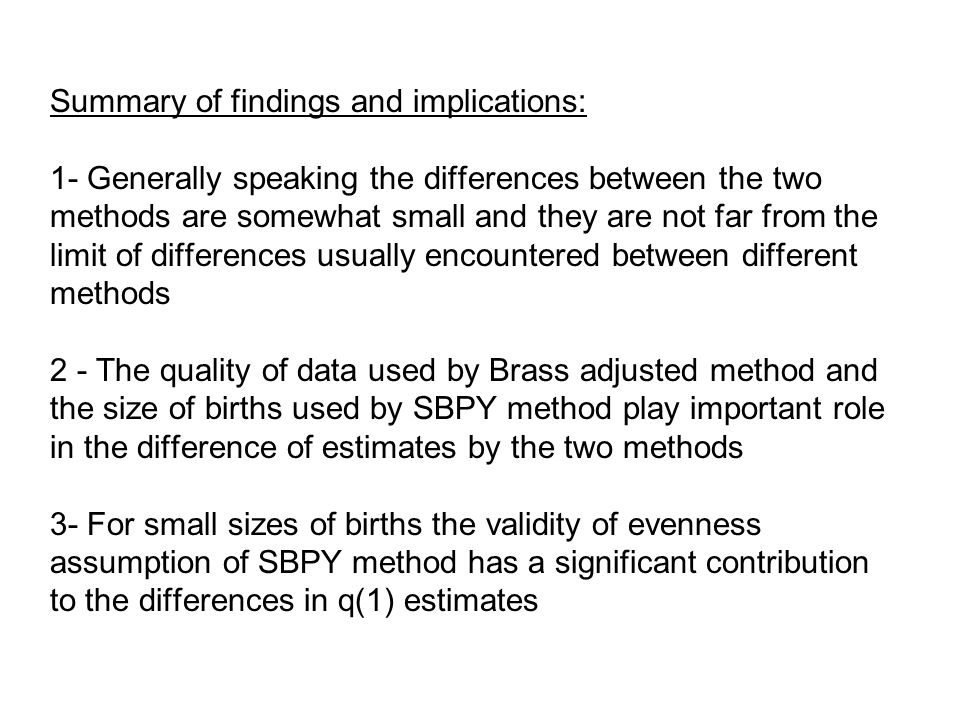 Summary of findings and implications: 1- Generally speaking the differences between the two methods are somewhat small and they are not far from the limit of differences usually encountered between different methods 2 - The quality of data used by Brass adjusted method and the size of births used by SBPY method play important role in the difference of estimates by the two methods 3- For small sizes of births the validity of evenness assumption of SBPY method has a significant contribution to the differences in q(1) estimates