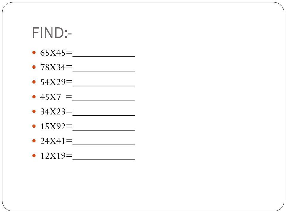 FIND:- 65X45=____________ 78X34=____________ 54X29=____________ 45X7 =____________ 34X23=____________ 15X92=____________ 24X41=____________ 12X19=____