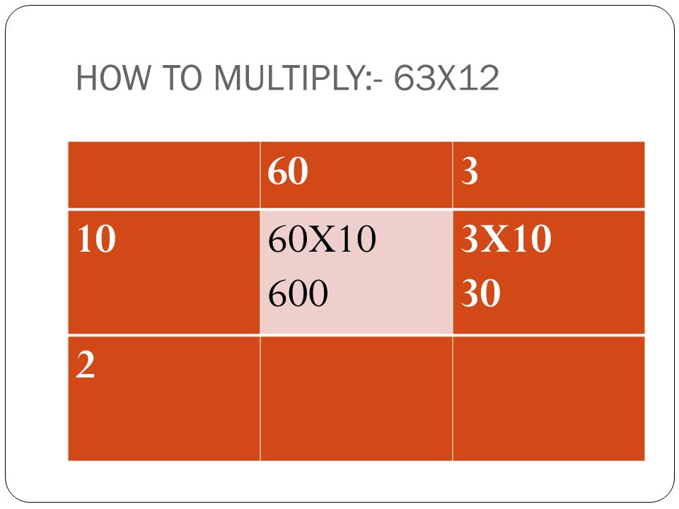 HOW TO MULTIPLY:- 63X12 603 1060X10 600 2