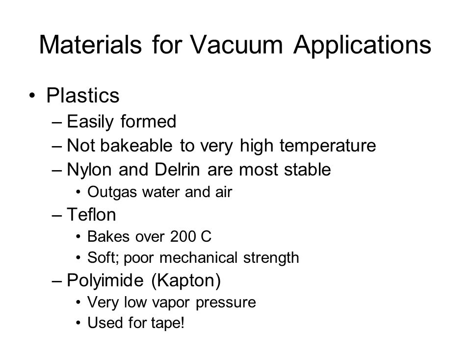 Materials for Vacuum Applications Plastics –Easily formed –Not bakeable to very high temperature –Nylon and Delrin are most stable Outgas water and air –Teflon Bakes over 200 C Soft; poor mechanical strength –Polyimide (Kapton) Very low vapor pressure Used for tape!