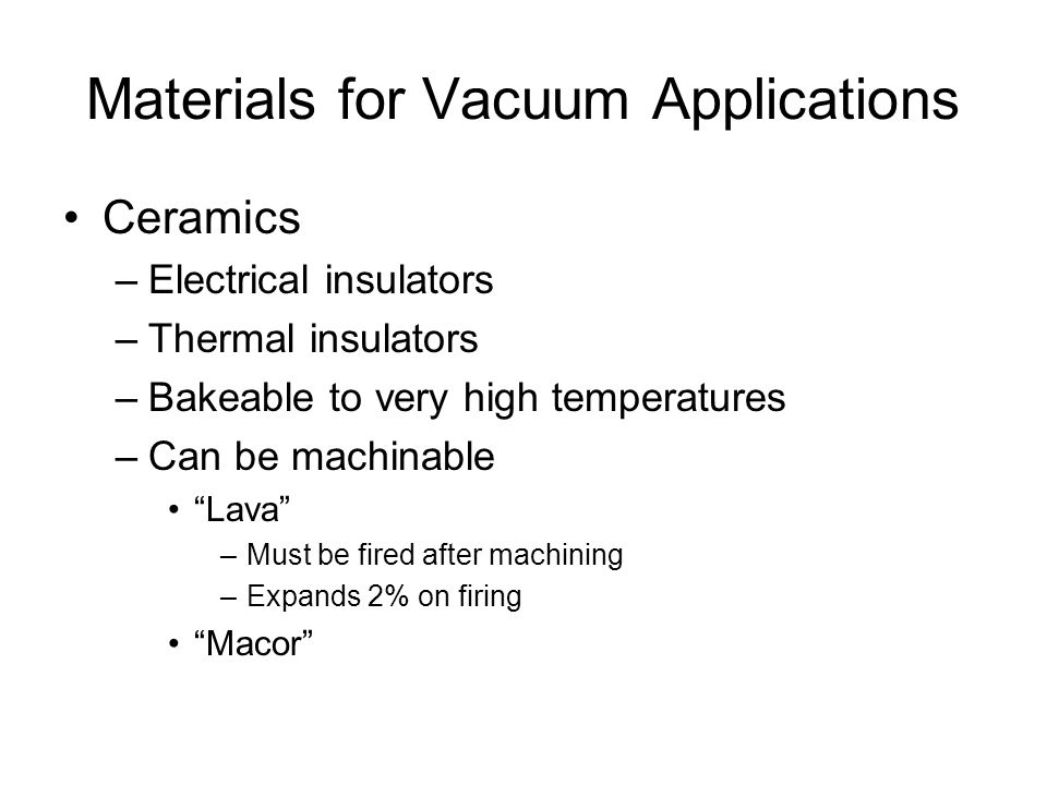 Materials for Vacuum Applications Ceramics –Electrical insulators –Thermal insulators –Bakeable to very high temperatures –Can be machinable Lava –Must be fired after machining –Expands 2% on firing Macor