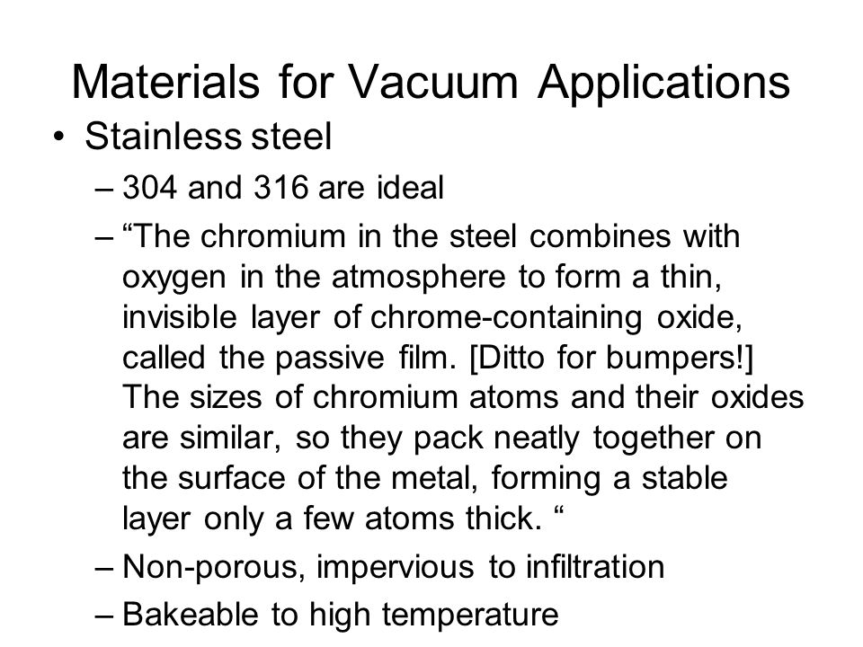 Materials for Vacuum Applications Stainless steel –304 and 316 are ideal – The chromium in the steel combines with oxygen in the atmosphere to form a thin, invisible layer of chrome-containing oxide, called the passive film.