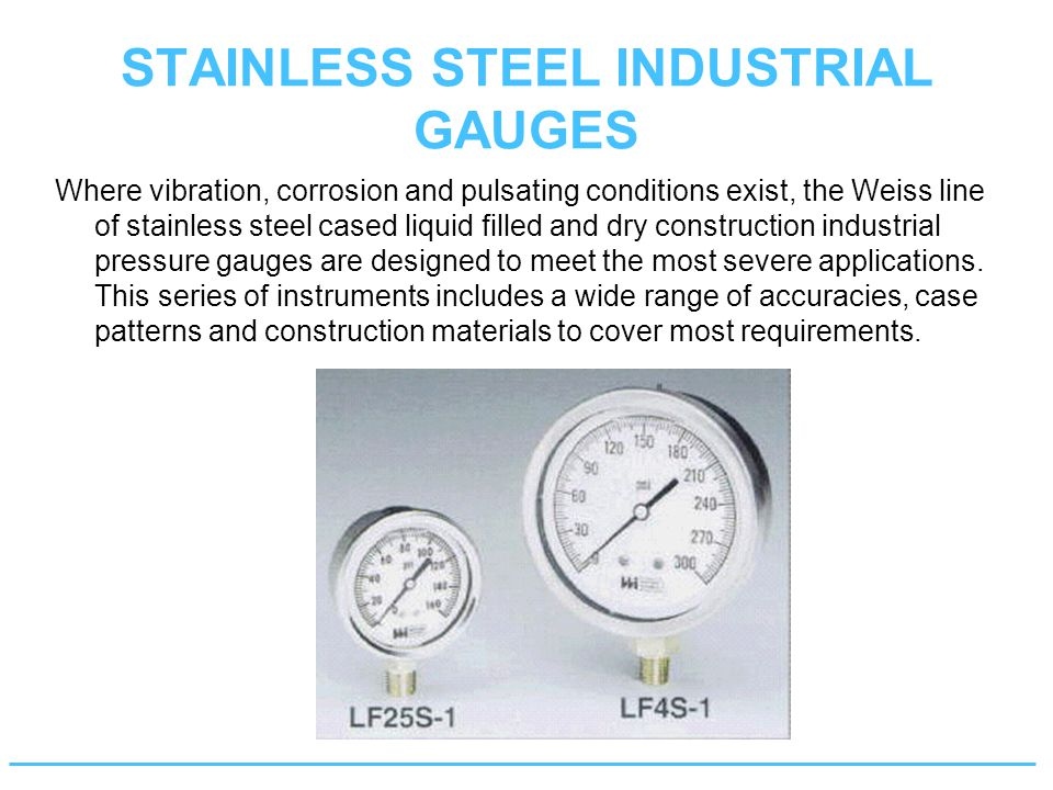 STAINLESS STEEL INDUSTRIAL GAUGES Where vibration, corrosion and pulsating conditions exist, the Weiss line of stainless steel cased liquid filled and dry construction industrial pressure gauges are designed to meet the most severe applications.