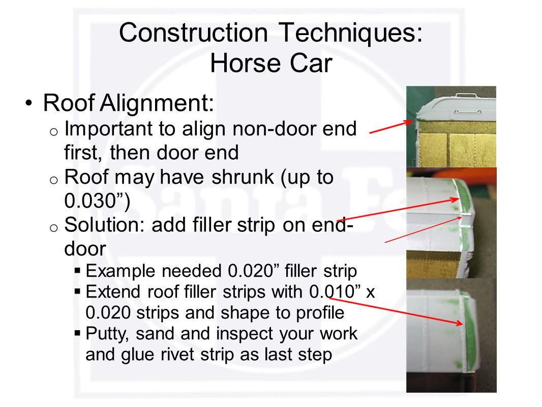 Construction Techniques: Horse Car Roof Alignment: o Important to align non-door end first, then door end o Roof may have shrunk (up to 0.030 ) o Solution: add filler strip on end- door  Example needed 0.020 filler strip  Extend roof filler strips with 0.010 x 0.020 strips and shape to profile  Putty, sand and inspect your work and glue rivet strip as last step