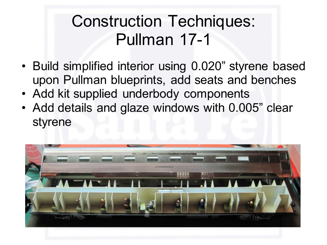Construction Techniques: Pullman 17-1 Build simplified interior using 0.020 styrene based upon Pullman blueprints, add seats and benches Add kit supplied underbody components Add details and glaze windows with 0.005 clear styrene